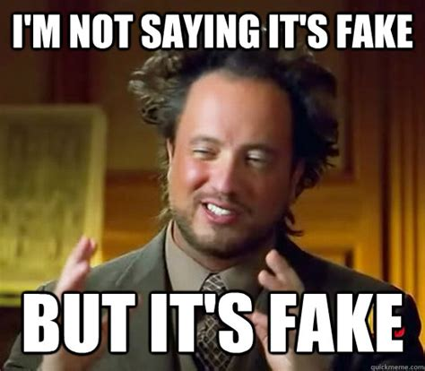 Fak Meme - i m not saying it s fake but it s fake ancient aliens