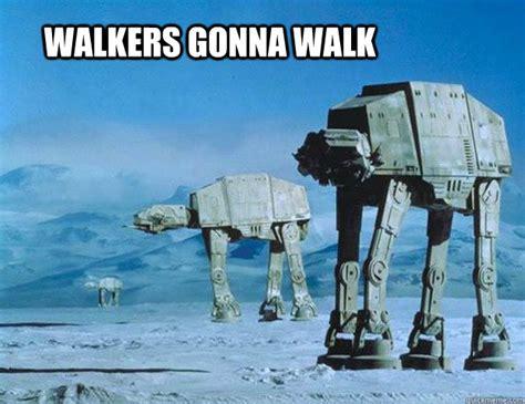 Walker Meme - walkers gonna walk star wars memes quickmeme