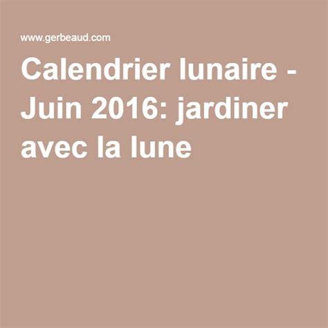 Calendrier Jardinage 2016 by Calendrier Lunaire Juin 2016 Jardiner Avec La Lune