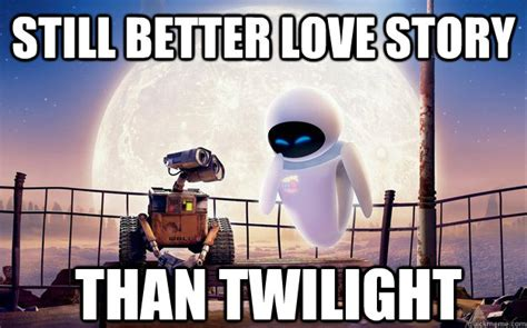 Still A Better Lovestory Than Twilight Meme - still better love story than twilight wall e eve quickmeme