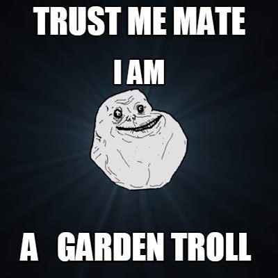 Create Troll Meme - meme creator i am a garden troll trust me mate meme