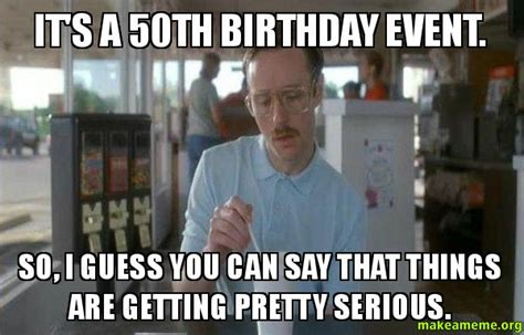 50th Birthday Meme - it s a 50th birthday event so i guess you can say that