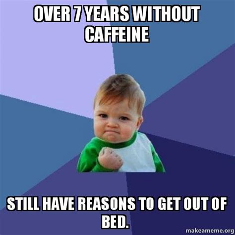 get out of bed meme over 7 years without caffeine still have reasons to get