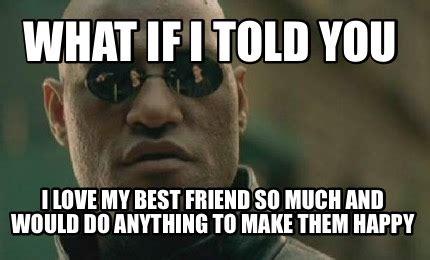 Love You So Much Meme - meme creator what if i told you i love my best friend so