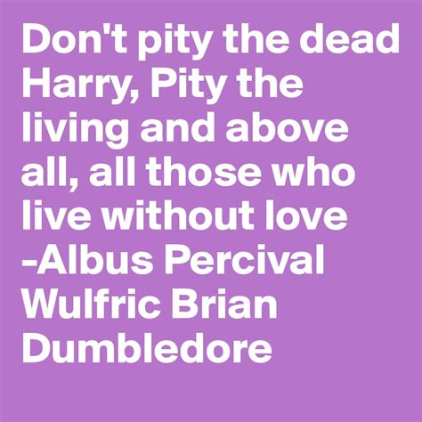 don t pity the dead harry pity the living and above all