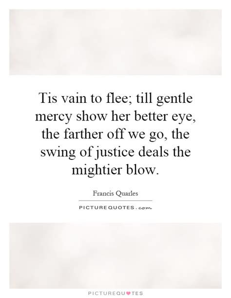 swing of justice tis vain to flee till gentle mercy show her bette by