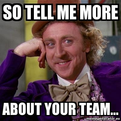 Willy Wonka Tell Me More Meme - meme willy wonka so tell me more about your team