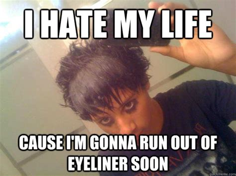 I Hate Memes - i hate my life cause i m gonna run out of eyeliner soon