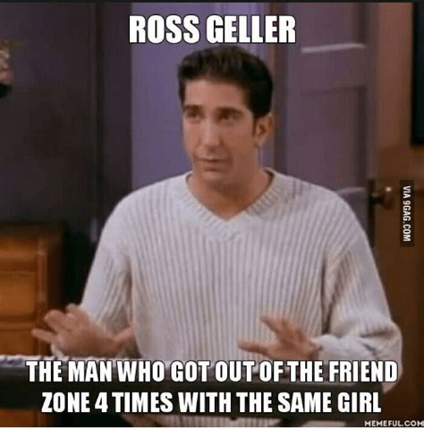 Ross Meme - ross geller the man who cot out of the friend zone times