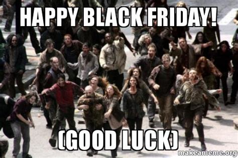 Funny Black Friday Memes - happy black friday good luck make a meme