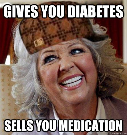Paula Deen Pie Meme - gives you diabetes sells you medication scumbag paula