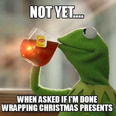 Wrapping Presents Meme - meme creator not yet when asked if i m done wrapping