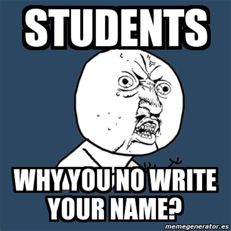Why U Meme - meme y u no students why you no write your name 2673572