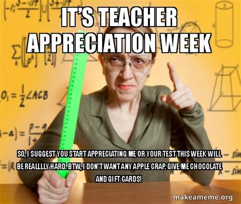 Teacher Appreciation Memes - it s teacher appreciation week so i suggest you start appreciating me or your test this week