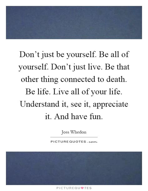 don t live for your obituary books don t just be yourself be all of yourself don t