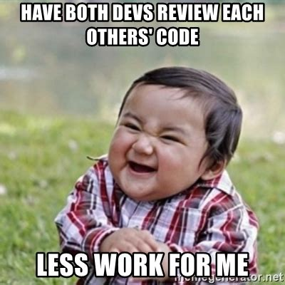 Meme Review - have both devs review each others code less work for me