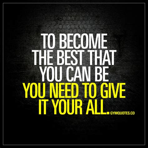 The You to become the best that you can be you need to give it