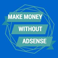 adsense without website or blog 5 best ways to monetize your blog without adsense in 2018