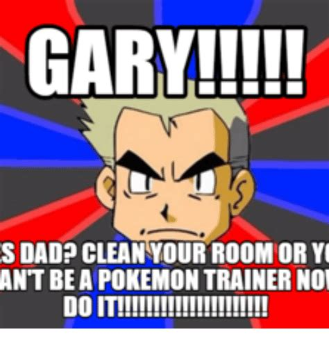 Clean Pokemon Memes - gary s dad clean your room or ant be a pokemon trainer no do it ant