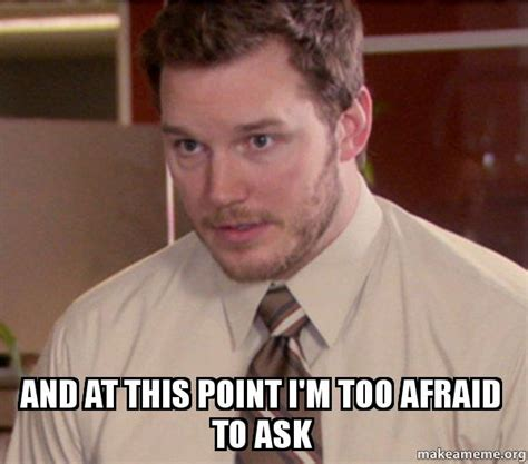 Afraid Meme - and at this point i m too afraid to ask andy dwyer too afraid to ask make a meme
