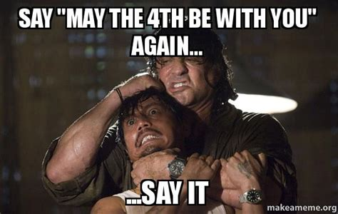 May The 4th Be With You Meme - say quot may the 4th be with you quot again say it make