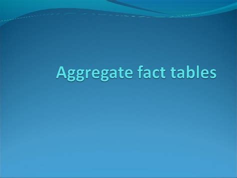 Aggregate Tables by Aggregate Fact Tables