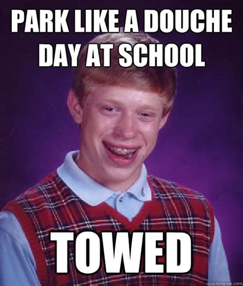 Douche Meme - park like a douche day at school towed bad luck brian
