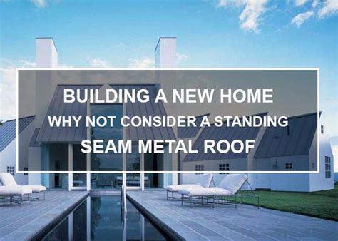 features to consider when building a new home building a new home why not consider a standing seam