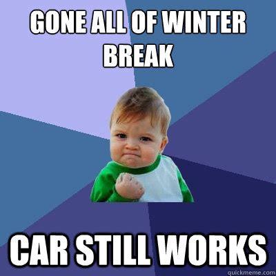 Winter Break Meme - gone all of winter break car still works success kid