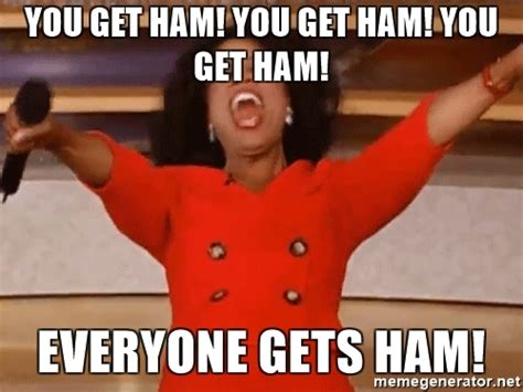 Broken Leg Meme - you get ham you get ham you get ham everyone gets ham