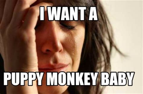 Baby Monkey Meme - meme creator i want a puppy monkey baby meme generator at memecreator org