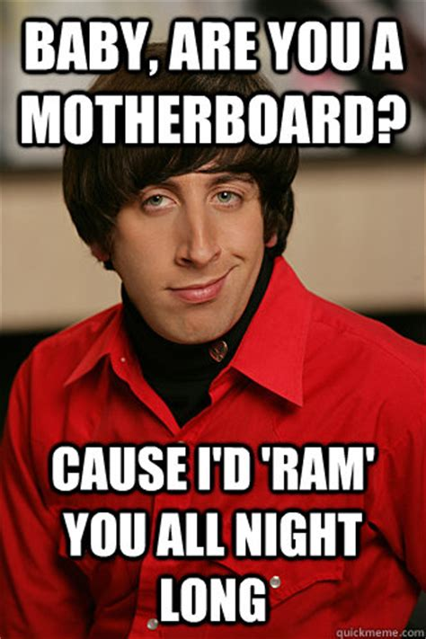 Howard Wolowitz Meme - baby are you a motherboard cause i d ram you all night
