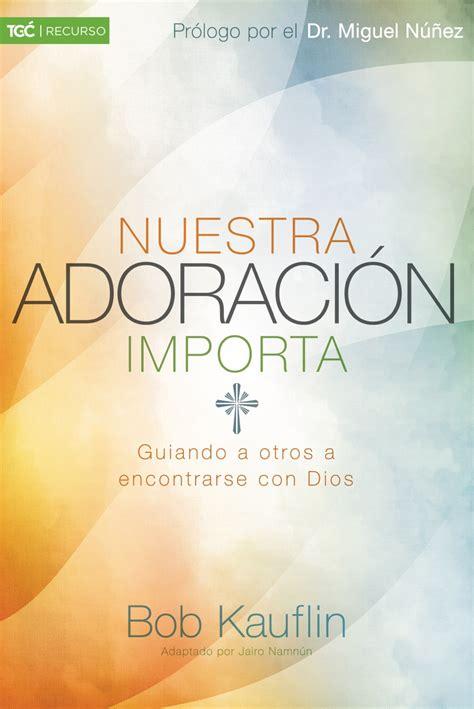 nuestra adoraci 243 n importa by bob kauflin the gospel coalition