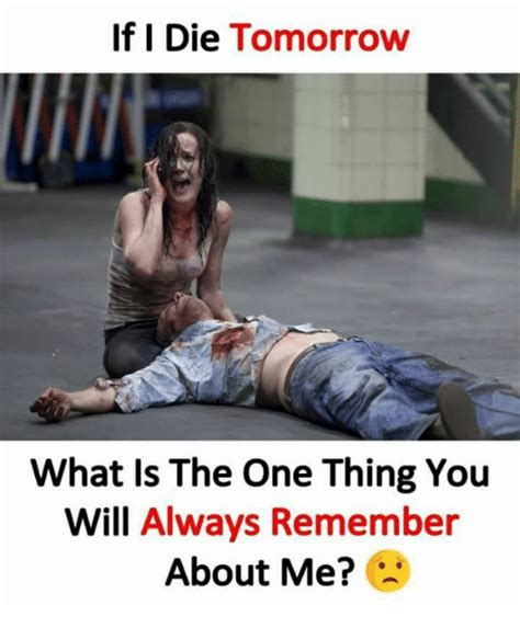 Remember Me Meme - if i die tomorrow what is the one thing you will always