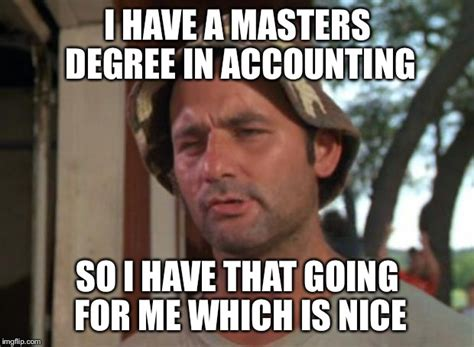 Meme Degree - i have a masters degree in accounting so i have that going