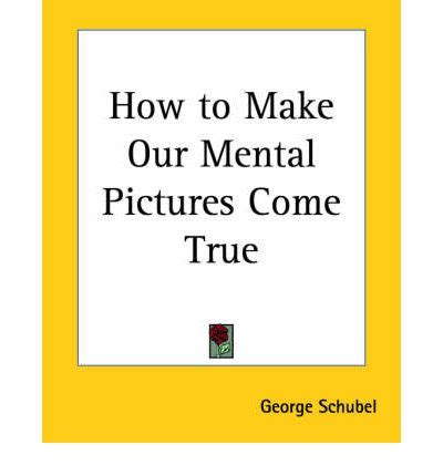 how to make our mental pictures come true george schubel