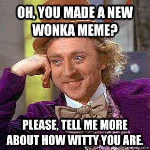 Oh Please Meme - oh you made a new wonka meme please tell me more about