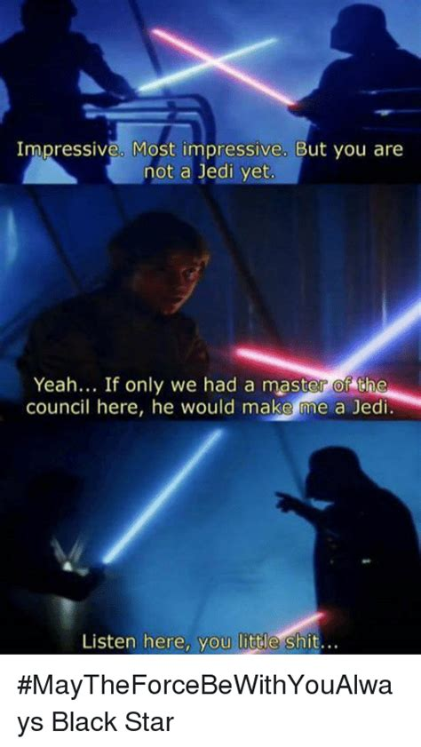 Listen Here You Little Shit Meme - impressive most impressive but you are not a jedi yet yeah
