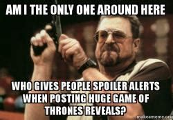 Am I The Only One Here Meme - am i the only one around here who gives people spoiler