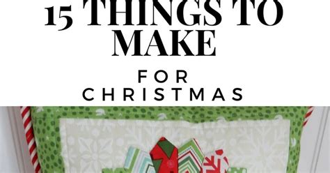 15 things to make for christmas a quilting life a