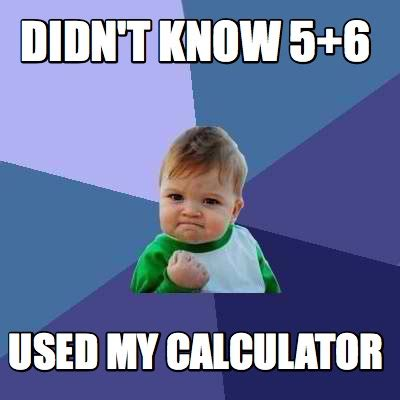 Meme Org - meme creator didn t know 5 6 used my calculator meme