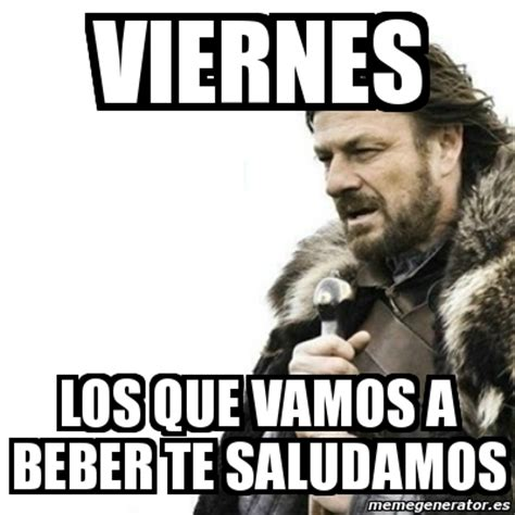 imagenes de feliz viernes a beber meme prepare yourself viernes los que vamos a beber te
