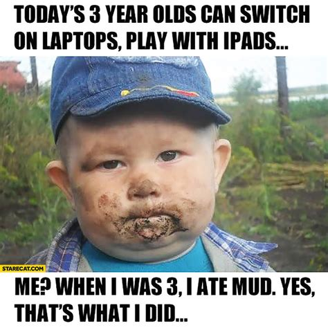 Todays Memes - today s 3 year olds can switch on laptops play with ipads