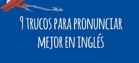 dej de pronunciar tu 9 trucos para mejorar tu pronunciaci 243 n en ingl 233 s el blog de idiomas