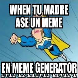 Memes Generator En Espaã Ol - meme personalizado when tu madre ase un meme en meme