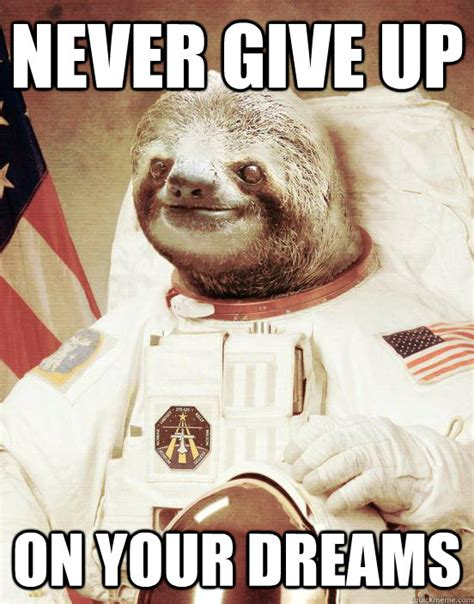 Fuck Bitches Get Money Meme - never give up on your dreams astronaut sloth quickmeme