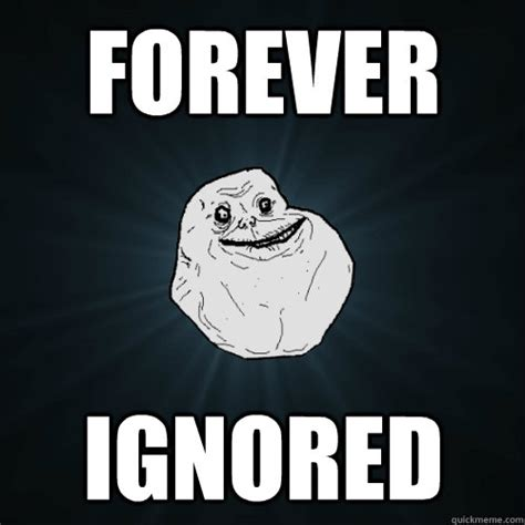 Forever And Ever Meme - forever ignored forever alone quickmeme