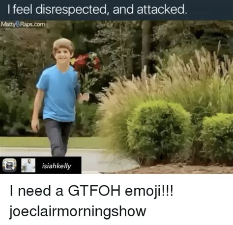 Gtfoh Meme - i feel disrespected and attacked matty brapscom isiahkell