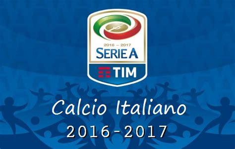 calendario serie a 2016 2017 cionato italiano 2016 17 calendario serie a 2016 2017 el calcio italiano tim