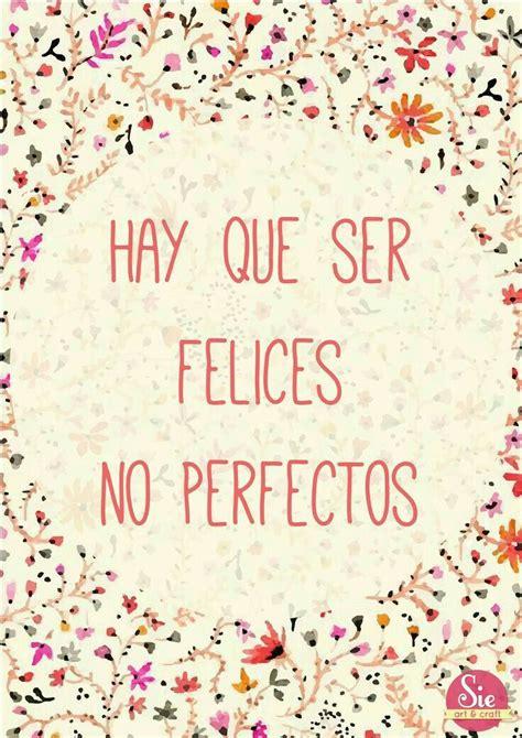 frases para seguir adelante frases felices d hay que ser felices no perfectos life pinterest ser